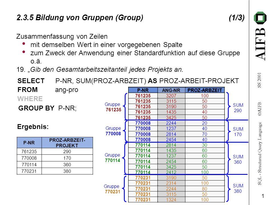 SQL - Structured Query Language AIFB SS 2001 1 (1/3) 2.3.5 Bildung von Gruppen (Group)(1/3) Zusammenfassung von Zeilen mit demselben Wert in einer vorgegebenen Spalte zum Zweck der Anwendung einer Standardfunktion auf diese Gruppe o.ä.