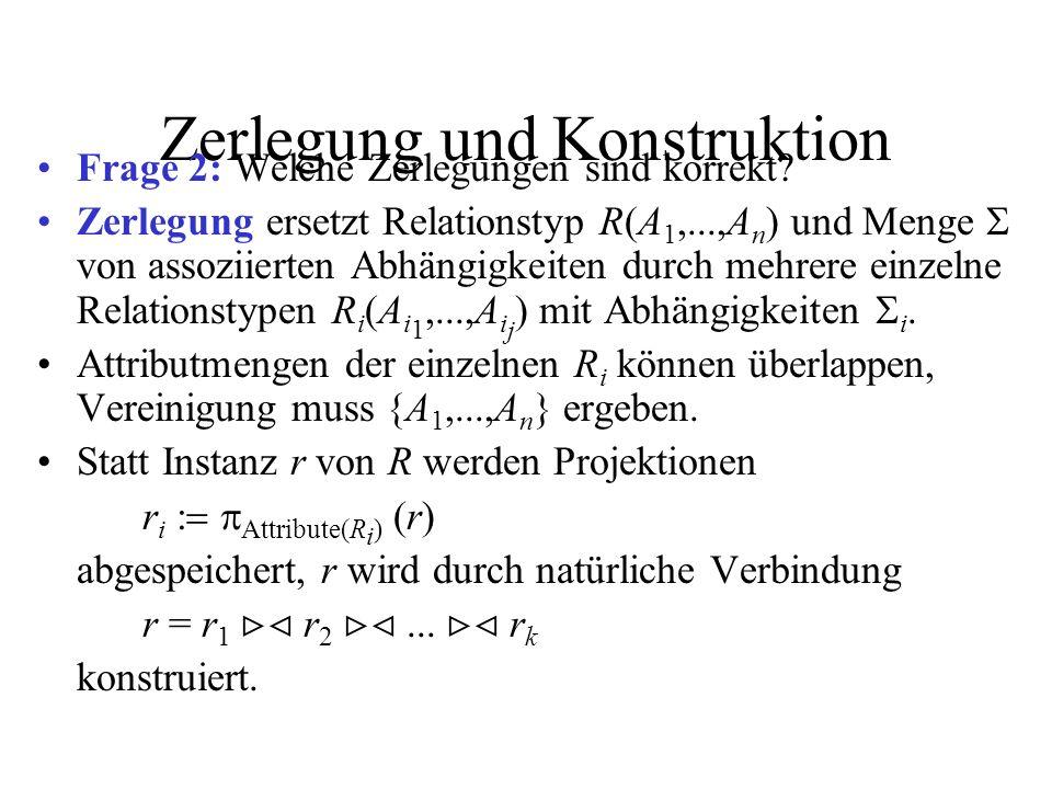 Zerlegung und Konstruktion Frage 2: Welche Zerlegungen sind korrekt? Zerlegung ersetzt Relationstyp R(A 1,...,A n ) und Menge von assoziierten Abhängi