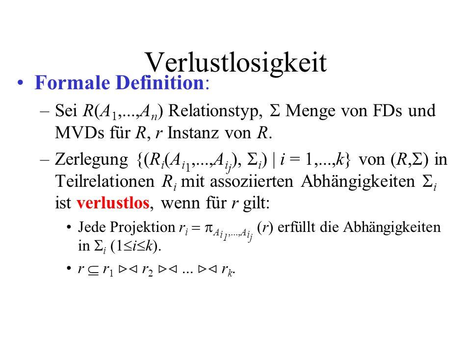Verlustlosigkeit Formale Definition: –Sei R(A 1,...,A n ) Relationstyp, Menge von FDs und MVDs für R, r Instanz von R. –Zerlegung {(R i (A i 1,...,A i