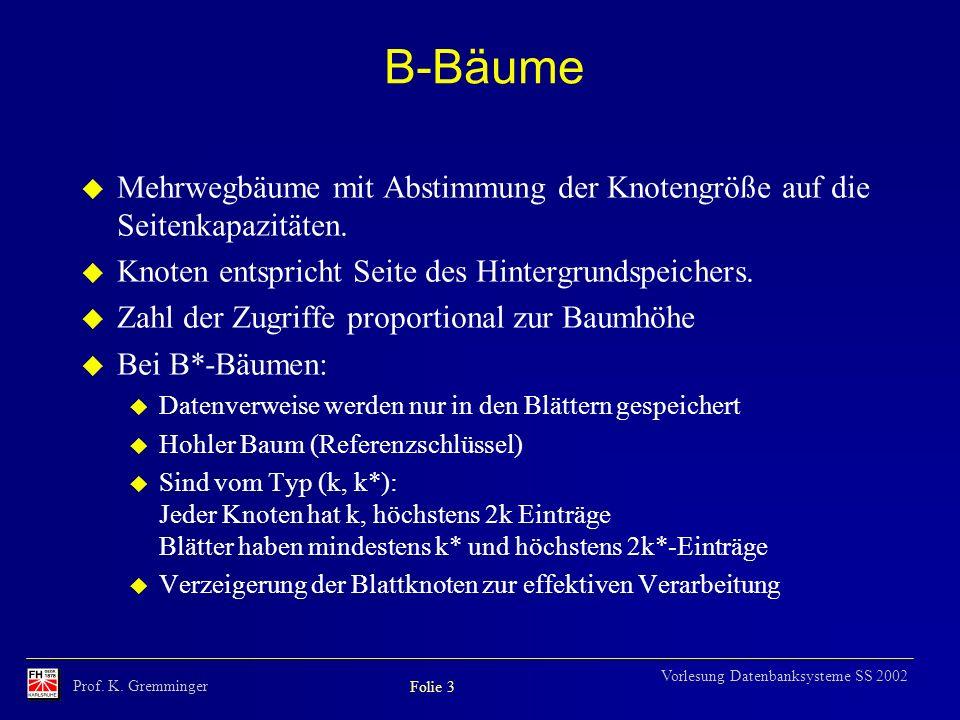 Prof. K. Gremminger Folie 3 Vorlesung Datenbanksysteme SS 2002 B-Bäume u Mehrwegbäume mit Abstimmung der Knotengröße auf die Seitenkapazitäten. u Knot