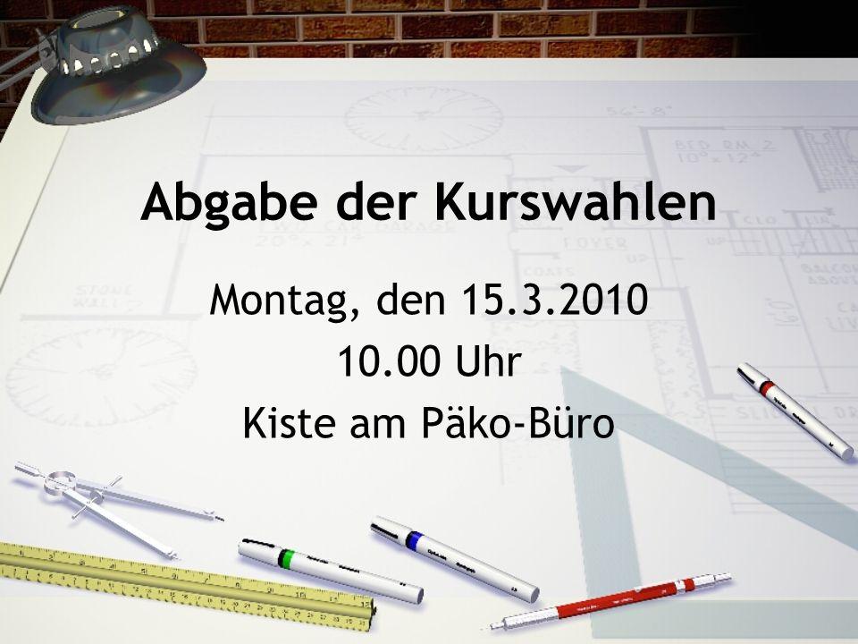 Abgabe der Kurswahlen Montag, den 15.3.2010 10.00 Uhr Kiste am Päko-Büro