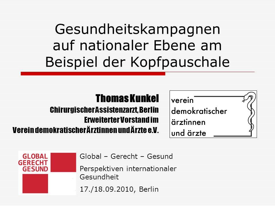 Gesundheitskampagnen auf nationaler Ebene am Beispiel der Kopfpauschale Thomas Kunkel Chirurgischer Assistenzarzt, Berlin Erweiterter Vorstand im Verein demokratischer Ärztinnen und Ärzte e.V.