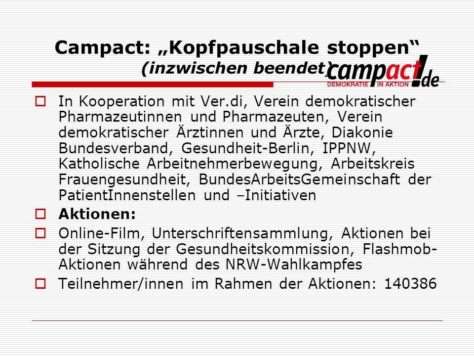 Campact: Kopfpauschale stoppen (inzwischen beendet) In Kooperation mit Ver.di, Verein demokratischer Pharmazeutinnen und Pharmazeuten, Verein demokratischer Ärztinnen und Ärzte, Diakonie Bundesverband, Gesundheit-Berlin, IPPNW, Katholische Arbeitnehmerbewegung, Arbeitskreis Frauengesundheit, BundesArbeitsGemeinschaft der PatientInnenstellen und –Initiativen Aktionen: Online-Film, Unterschriftensammlung, Aktionen bei der Sitzung der Gesundheitskommission, Flashmob- Aktionen während des NRW-Wahlkampfes Teilnehmer/innen im Rahmen der Aktionen: 140386