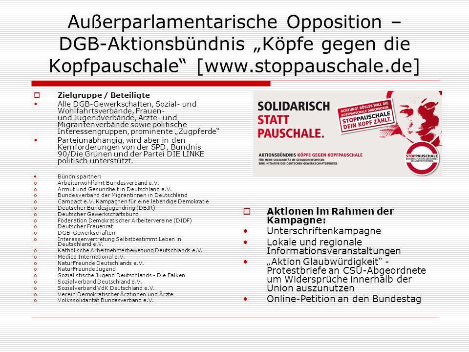 Außerparlamentarische Opposition – DGB-Aktionsbündnis Köpfe gegen die Kopfpauschale [www.stoppauschale.de] Zielgruppe / Beteiligte Alle DGB-Gewerkschaften, Sozial- und Wohlfahrtsverbände, Frauen- und Jugendverbände, Ärzte- und Migrantenverbände sowie politische Interessengruppen, prominente Zugpferde Parteiunabhängig, wird aber in den Kernforderungen von der SPD, Bündnis 90/Die Grünen und der Partei DIE LINKE politisch unterstützt.