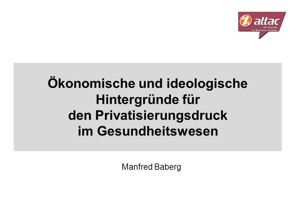 Ökonomische und ideologische Hintergründe für den Privatisierungsdruck im Gesundheitswesen Manfred Baberg