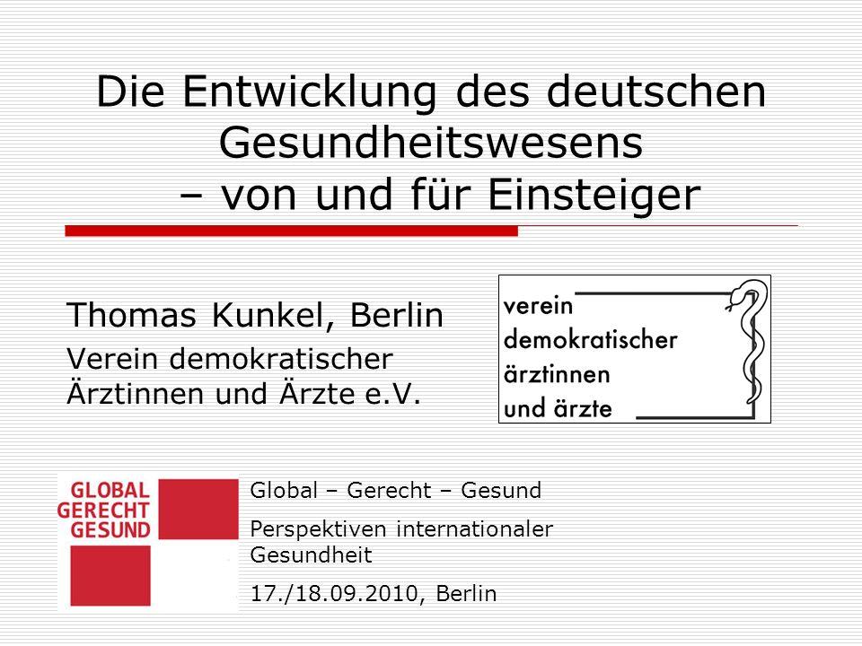 Die Entwicklung des deutschen Gesundheitswesens – von und für Einsteiger Thomas Kunkel, Berlin Verein demokratischer Ärztinnen und Ärzte e.V. Global –