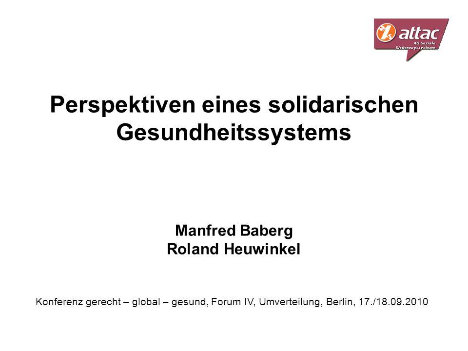 Perspektiven eines solidarischen Gesundheitssystems Manfred Baberg Roland Heuwinkel Konferenz gerecht – global – gesund, Forum IV, Umverteilung, Berli