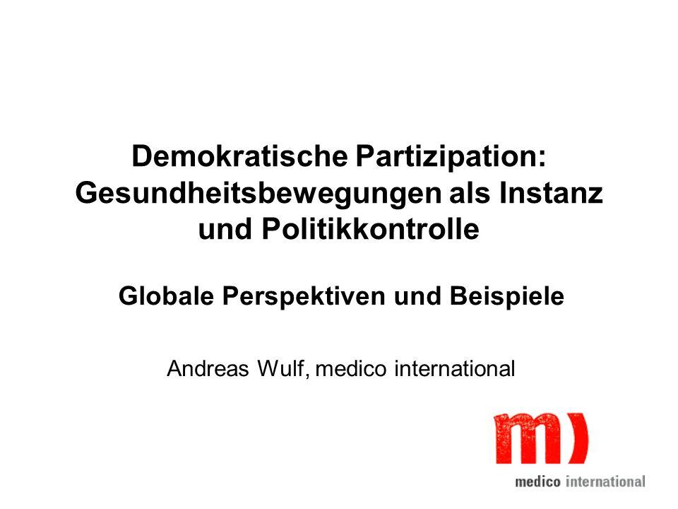 Demokratische Partizipation: Gesundheitsbewegungen als Instanz und Politikkontrolle Globale Perspektiven und Beispiele Andreas Wulf, medico internatio