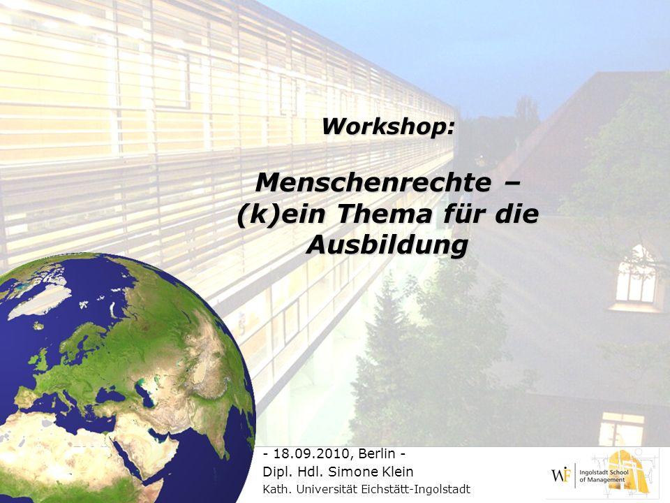 Workshop: Menschenrechte – (k)ein Thema für die Ausbildung - 18.09.2010, Berlin - Dipl. Hdl. Simone Klein Kath. Universität Eichstätt-Ingolstadt