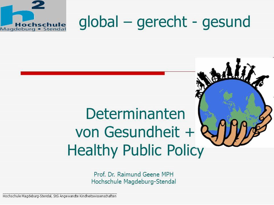 _____________________________________________________________ Hochschule Magdeburg-Stendal, StG Angewandte Kindheitswissenschaften Strategien der Gesundheitsförderung: Die Ottawa-Charta der WHO (1986) 5 Handlungsfelder Gesunde Lebenswelten Gemeinschaftsaktionen Persönliche Kompetenzen Gesundheitsdienste neu orientieren Gesundheitsfördernde Gesamtpolitik 3 Kernstrategien befähigen – vermitteln - vertreten