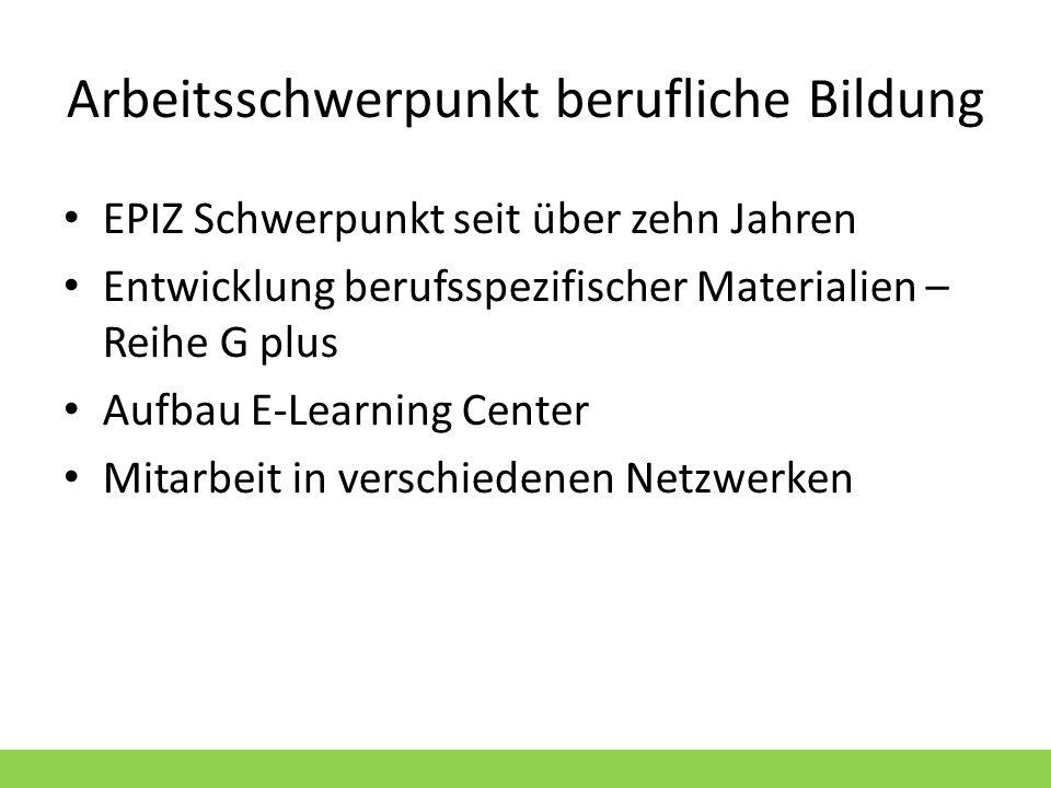 Arbeitsschwerpunkt berufliche Bildung EPIZ Schwerpunkt seit über zehn Jahren Entwicklung berufsspezifischer Materialien – Reihe G plus Aufbau E-Learni