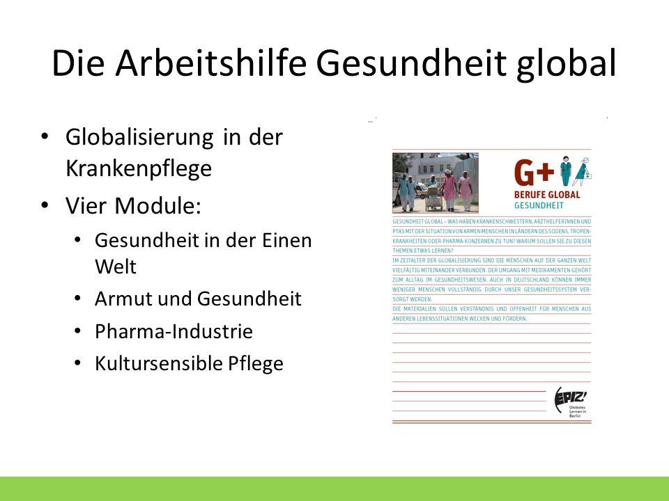 Die Arbeitshilfe Gesundheit global Globalisierung in der Krankenpflege Vier Module: Gesundheit in der Einen Welt Armut und Gesundheit Pharma-Industrie