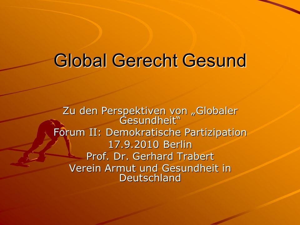 Global Gerecht Gesund Zu den Perspektiven von Globaler Gesundheit Forum II: Demokratische Partizipation 17.9.2010 Berlin Prof.