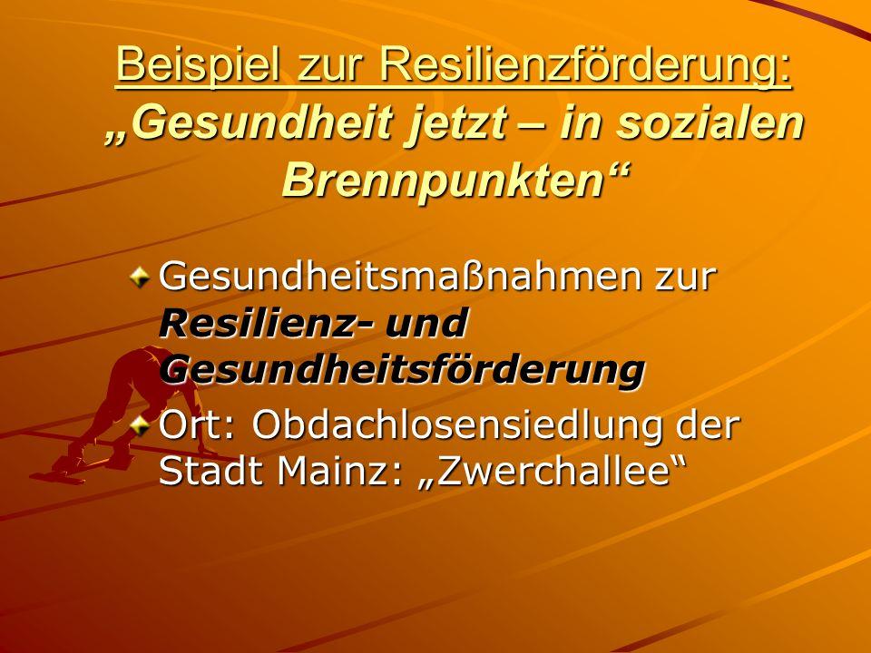Beispiel zur Resilienzförderung: Gesundheit jetzt – in sozialen Brennpunkten Gesundheitsmaßnahmen zur Resilienz- und Gesundheitsförderung Ort: Obdachlosensiedlung der Stadt Mainz: Zwerchallee