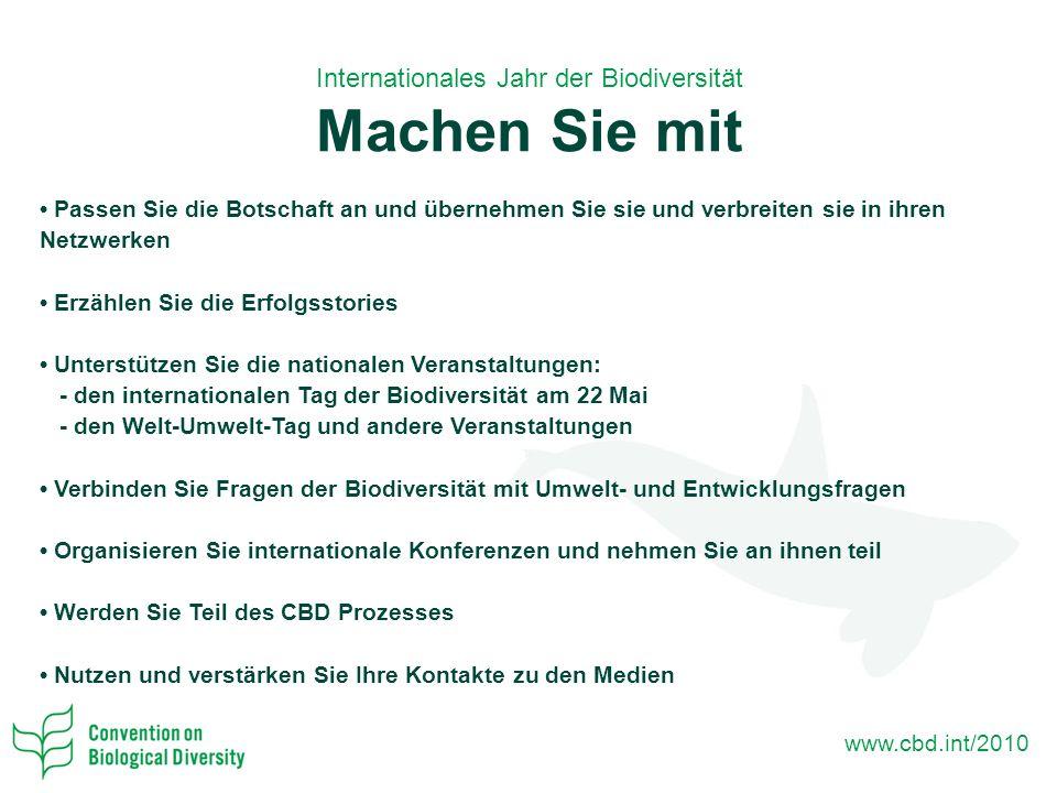 www.cbd.int/2010 Internationales Jahr der Biodiversität Machen Sie mit Passen Sie die Botschaft an und übernehmen Sie sie und verbreiten sie in ihren Netzwerken Erzählen Sie die Erfolgsstories Unterstützen Sie die nationalen Veranstaltungen: - den internationalen Tag der Biodiversität am 22 Mai - den Welt-Umwelt-Tag und andere Veranstaltungen Verbinden Sie Fragen der Biodiversität mit Umwelt- und Entwicklungsfragen Organisieren Sie internationale Konferenzen und nehmen Sie an ihnen teil Werden Sie Teil des CBD Prozesses Nutzen und verstärken Sie Ihre Kontakte zu den Medien