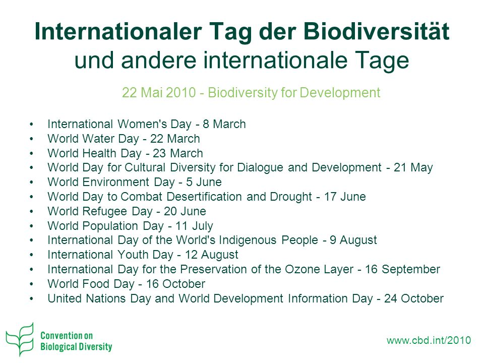 Internationaler Tag der Biodiversität und andere internationale Tage 22 Mai Biodiversity for Development International Women s Day - 8 March World Water Day - 22 March World Health Day - 23 March World Day for Cultural Diversity for Dialogue and Development - 21 May World Environment Day - 5 June World Day to Combat Desertification and Drought - 17 June World Refugee Day - 20 June World Population Day - 11 July International Day of the World s Indigenous People - 9 August International Youth Day - 12 August International Day for the Preservation of the Ozone Layer - 16 September World Food Day - 16 October United Nations Day and World Development Information Day - 24 October