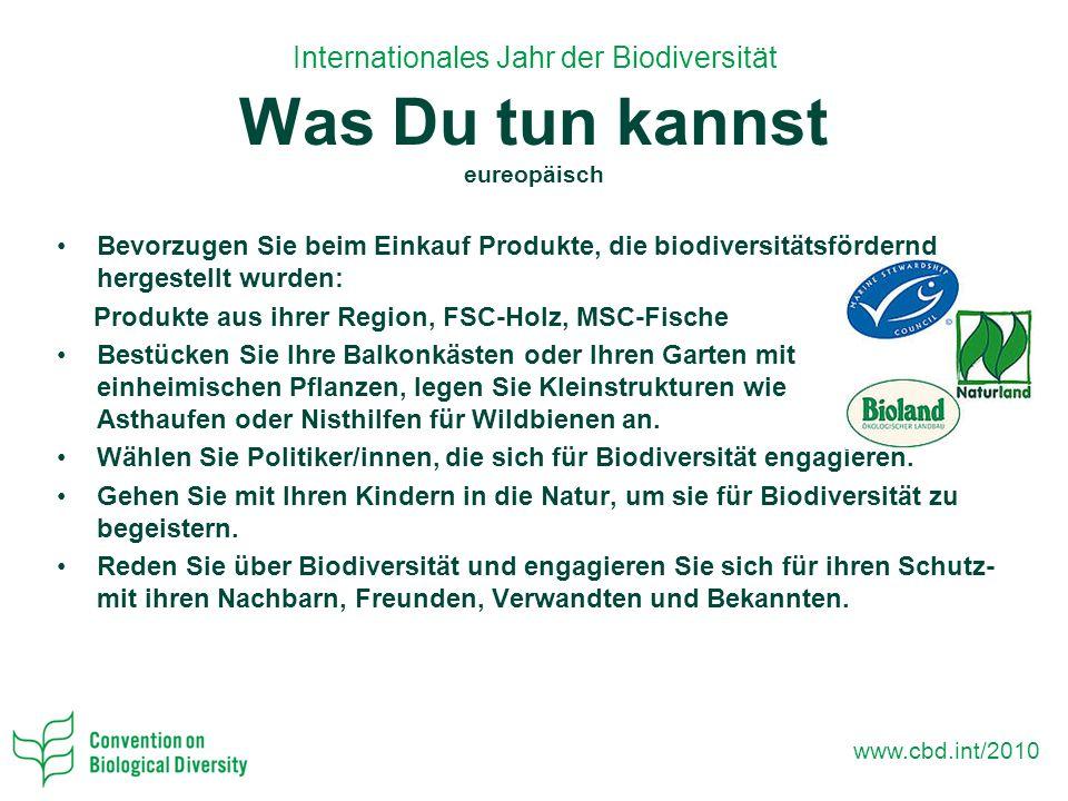 www.cbd.int/2010 Bevorzugen Sie beim Einkauf Produkte, die biodiversitätsfördernd hergestellt wurden: Produkte aus ihrer Region, FSC-Holz, MSC-Fische Bestücken Sie Ihre Balkonkästen oder Ihren Garten mit einheimischen Pflanzen, legen Sie Kleinstrukturen wie Asthaufen oder Nisthilfen für Wildbienen an.
