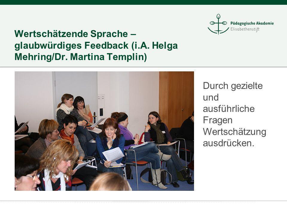 Wertschätzende Sprache – glaubwürdiges Feedback (i.A. Helga Mehring/Dr. Martina Templin) Durch gezielte und ausführliche Fragen Wertschätzung ausdrück