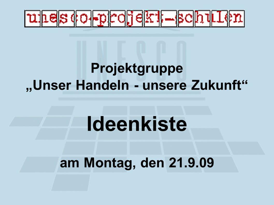 Projektgruppe Unser Handeln - unsere Zukunft Ideenkiste am Montag, den 21.9.09