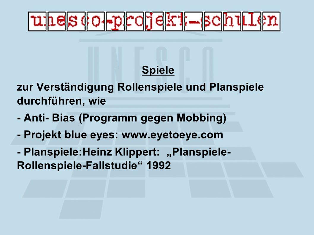 Spiele zur Verständigung Rollenspiele und Planspiele durchführen, wie - Anti- Bias (Programm gegen Mobbing) - Projekt blue eyes: www.eyetoeye.com - Planspiele:Heinz Klippert: Planspiele- Rollenspiele-Fallstudie 1992