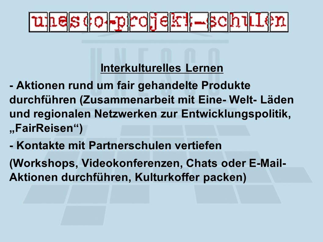 Interkulturelles Lernen - Aktionen rund um fair gehandelte Produkte durchführen (Zusammenarbeit mit Eine- Welt- Läden und regionalen Netzwerken zur Entwicklungspolitik, FairReisen) - Kontakte mit Partnerschulen vertiefen (Workshops, Videokonferenzen, Chats oder E-Mail- Aktionen durchführen, Kulturkoffer packen)