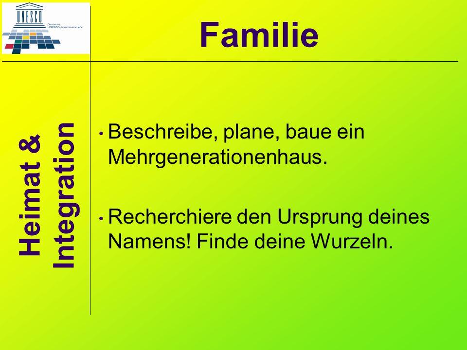 Heimat & Integration Beschreibe, plane, baue ein Mehrgenerationenhaus. Recherchiere den Ursprung deines Namens! Finde deine Wurzeln. Familie