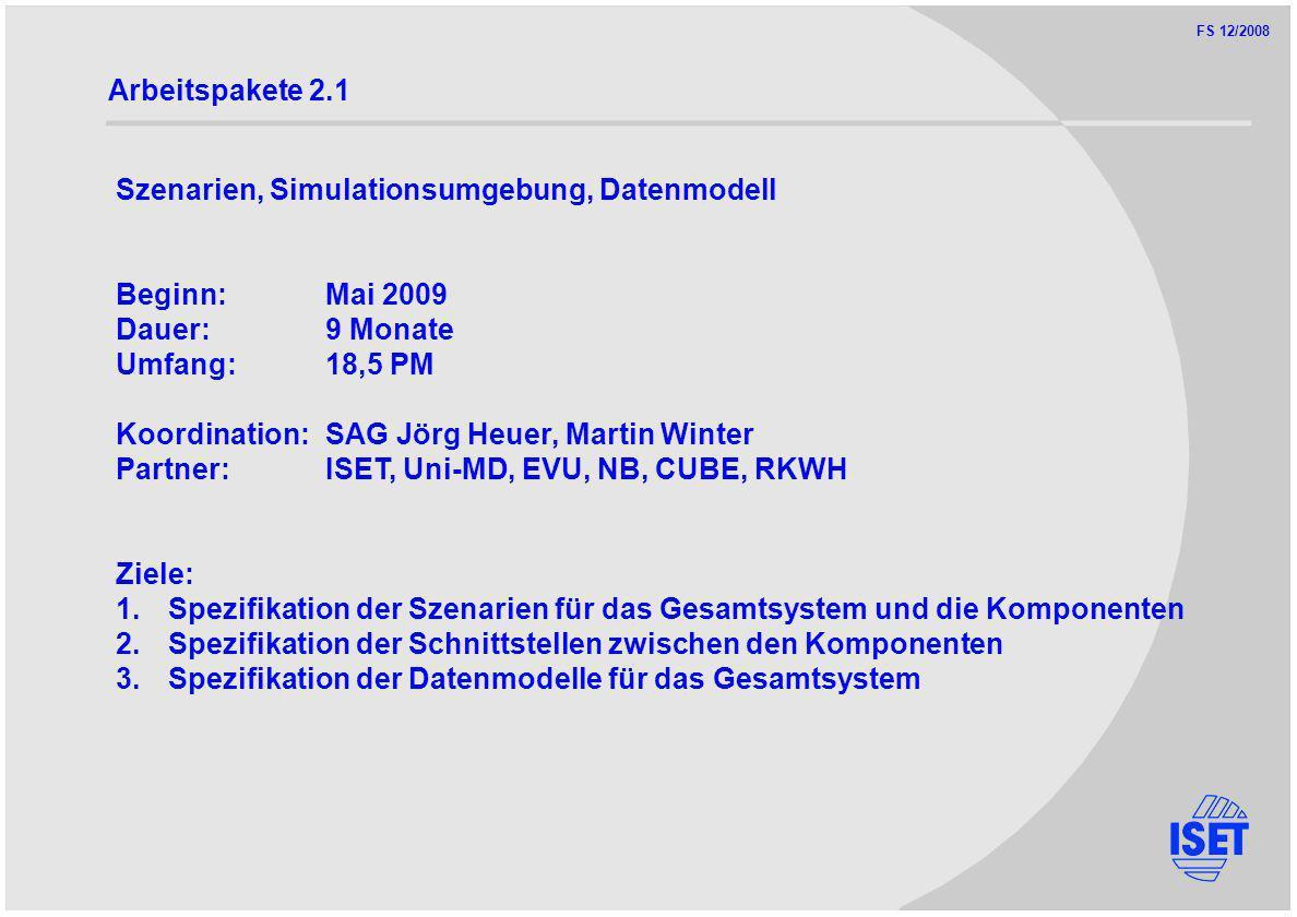 FS 12/2008 Arbeitspakete 2.1 Szenarien, Simulationsumgebung, Datenmodell Beginn:Mai 2009 Dauer:9 Monate Umfang:18,5 PM Koordination:SAG Jörg Heuer, Martin Winter Partner:ISET, Uni-MD, EVU, NB, CUBE, RKWH Ziele: 1.Spezifikation der Szenarien für das Gesamtsystem und die Komponenten 2.Spezifikation der Schnittstellen zwischen den Komponenten 3.Spezifikation der Datenmodelle für das Gesamtsystem
