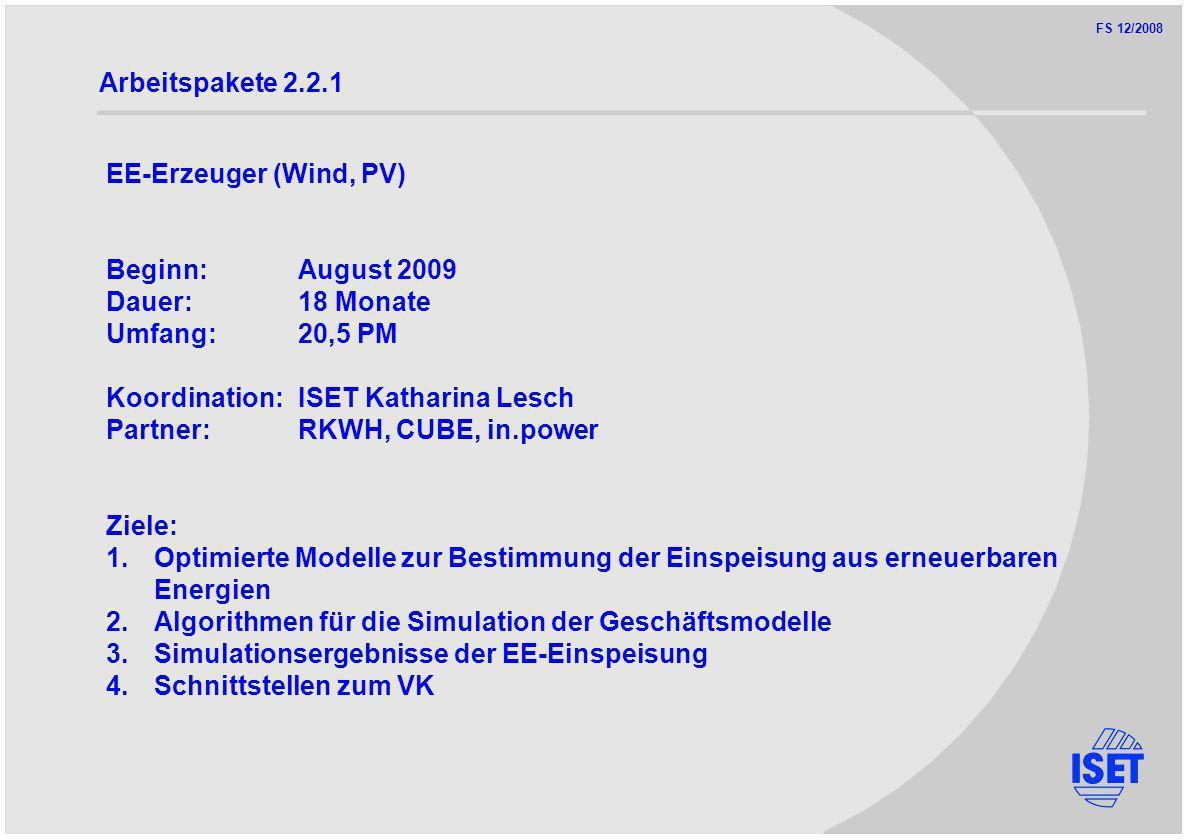 FS 12/2008 Arbeitspakete 2.2.1 EE-Erzeuger (Wind, PV) Beginn:August 2009 Dauer:18 Monate Umfang:20,5 PM Koordination:ISET Katharina Lesch Partner:RKWH, CUBE, in.power Ziele: 1.Optimierte Modelle zur Bestimmung der Einspeisung aus erneuerbaren Energien 2.Algorithmen für die Simulation der Geschäftsmodelle 3.Simulationsergebnisse der EE-Einspeisung 4.Schnittstellen zum VK