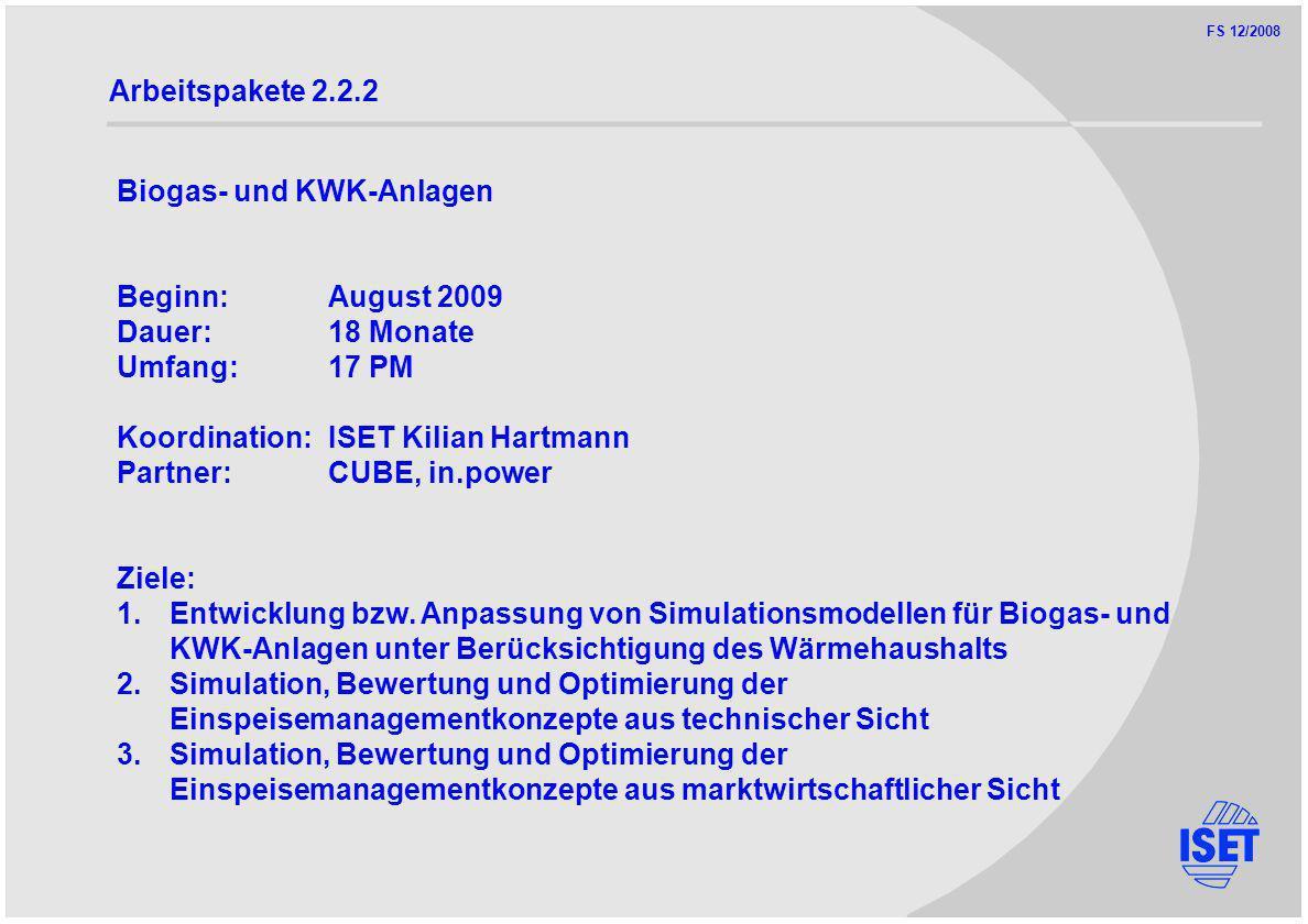 FS 12/2008 Arbeitspakete 2.2.2 Biogas- und KWK-Anlagen Beginn:August 2009 Dauer:18 Monate Umfang:17 PM Koordination:ISET Kilian Hartmann Partner:CUBE, in.power Ziele: 1.Entwicklung bzw.