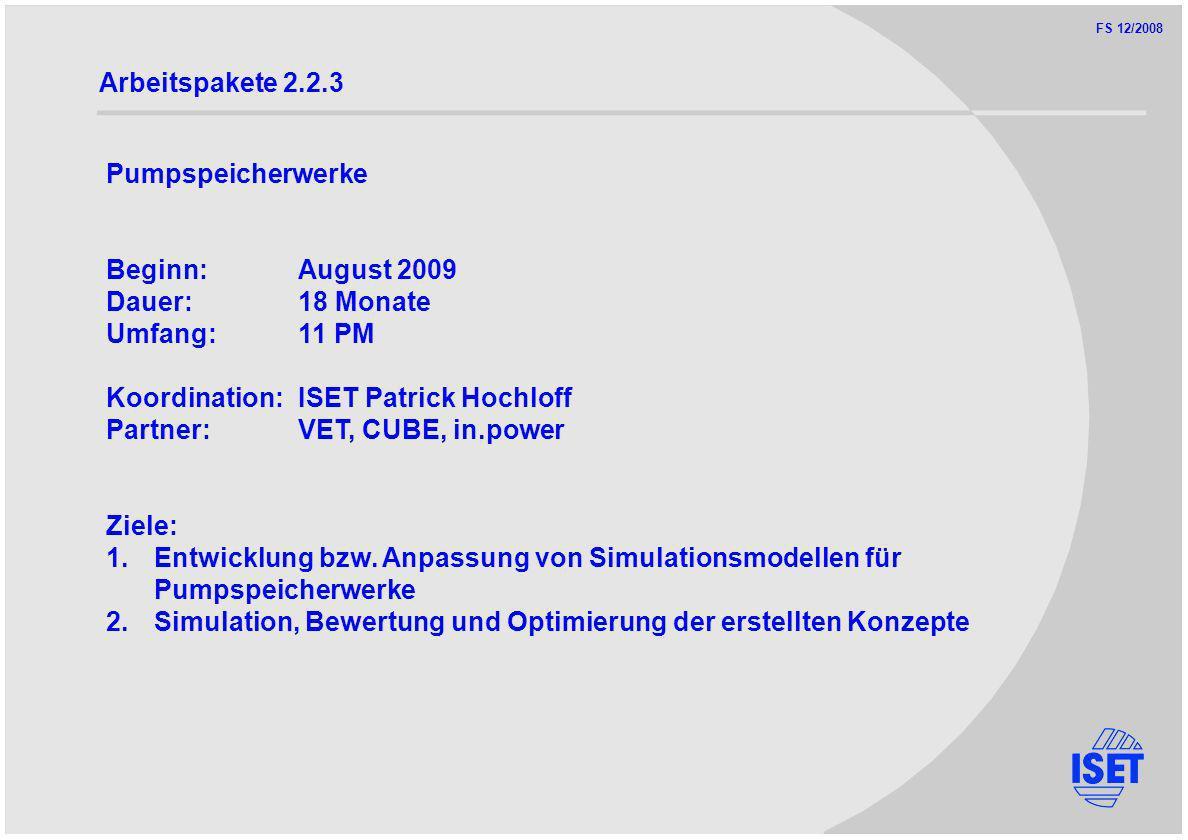 FS 12/2008 Arbeitspakete 2.2.3 Pumpspeicherwerke Beginn:August 2009 Dauer:18 Monate Umfang:11 PM Koordination:ISET Patrick Hochloff Partner:VET, CUBE, in.power Ziele: 1.Entwicklung bzw.