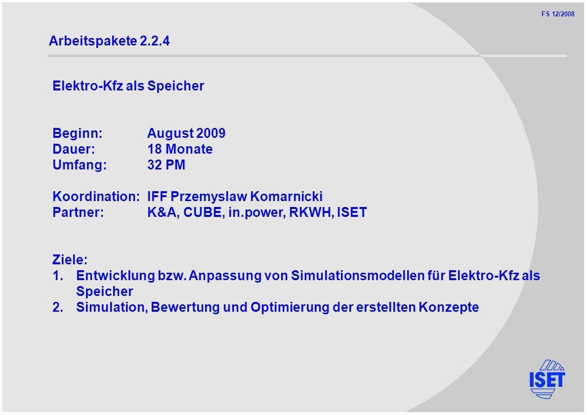 FS 12/2008 Arbeitspakete 2.2.4 Elektro-Kfz als Speicher Beginn:August 2009 Dauer:18 Monate Umfang:32 PM Koordination:IFF Przemyslaw Komarnicki Partner:K&A, CUBE, in.power, RKWH, ISET Ziele: 1.Entwicklung bzw.