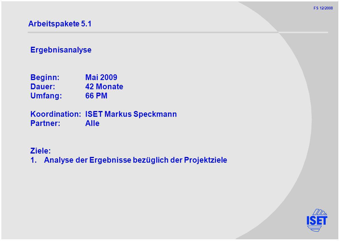 FS 12/2008 Arbeitspakete 5.1 Ergebnisanalyse Beginn:Mai 2009 Dauer:42 Monate Umfang:66 PM Koordination:ISET Markus Speckmann Partner:Alle Ziele: 1.Analyse der Ergebnisse bezüglich der Projektziele