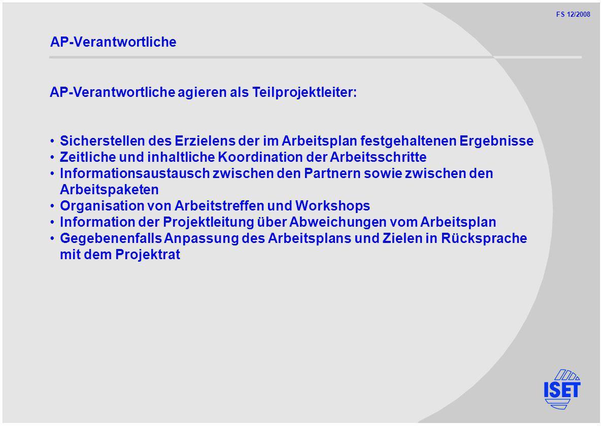 FS 12/2008 AP-Verantwortliche AP-Verantwortliche agieren als Teilprojektleiter: Sicherstellen des Erzielens der im Arbeitsplan festgehaltenen Ergebnisse Zeitliche und inhaltliche Koordination der Arbeitsschritte Informationsaustausch zwischen den Partnern sowie zwischen den Arbeitspaketen Organisation von Arbeitstreffen und Workshops Information der Projektleitung über Abweichungen vom Arbeitsplan Gegebenenfalls Anpassung des Arbeitsplans und Zielen in Rücksprache mit dem Projektrat