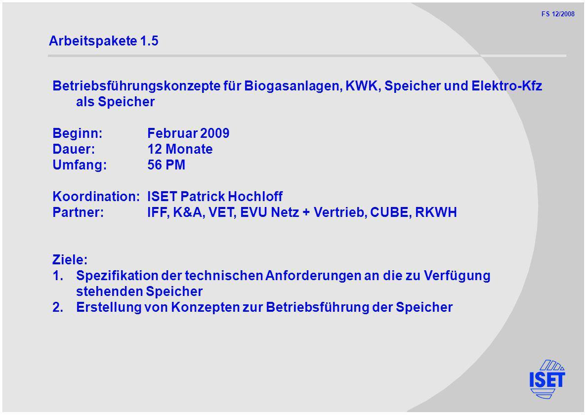 FS 12/2008 Arbeitspakete 1.5 Betriebsführungskonzepte für Biogasanlagen, KWK, Speicher und Elektro-Kfz als Speicher Beginn:Februar 2009 Dauer:12 Monate Umfang:56 PM Koordination:ISET Patrick Hochloff Partner:IFF, K&A, VET, EVU Netz + Vertrieb, CUBE, RKWH Ziele: 1.Spezifikation der technischen Anforderungen an die zu Verfügung stehenden Speicher 2.Erstellung von Konzepten zur Betriebsführung der Speicher