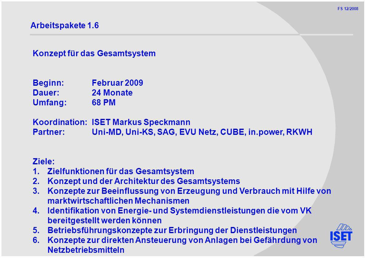 FS 12/2008 Arbeitspakete 1.6 Konzept für das Gesamtsystem Beginn:Februar 2009 Dauer:24 Monate Umfang:68 PM Koordination:ISET Markus Speckmann Partner:Uni-MD, Uni-KS, SAG, EVU Netz, CUBE, in.power, RKWH Ziele: 1.Zielfunktionen für das Gesamtsystem 2.Konzept und der Architektur des Gesamtsystems 3.Konzepte zur Beeinflussung von Erzeugung und Verbrauch mit Hilfe von marktwirtschaftlichen Mechanismen 4.Identifikation von Energie- und Systemdienstleistungen die vom VK bereitgestellt werden können 5.Betriebsführungskonzepte zur Erbringung der Dienstleistungen 6.Konzepte zur direkten Ansteuerung von Anlagen bei Gefährdung von Netzbetriebsmitteln