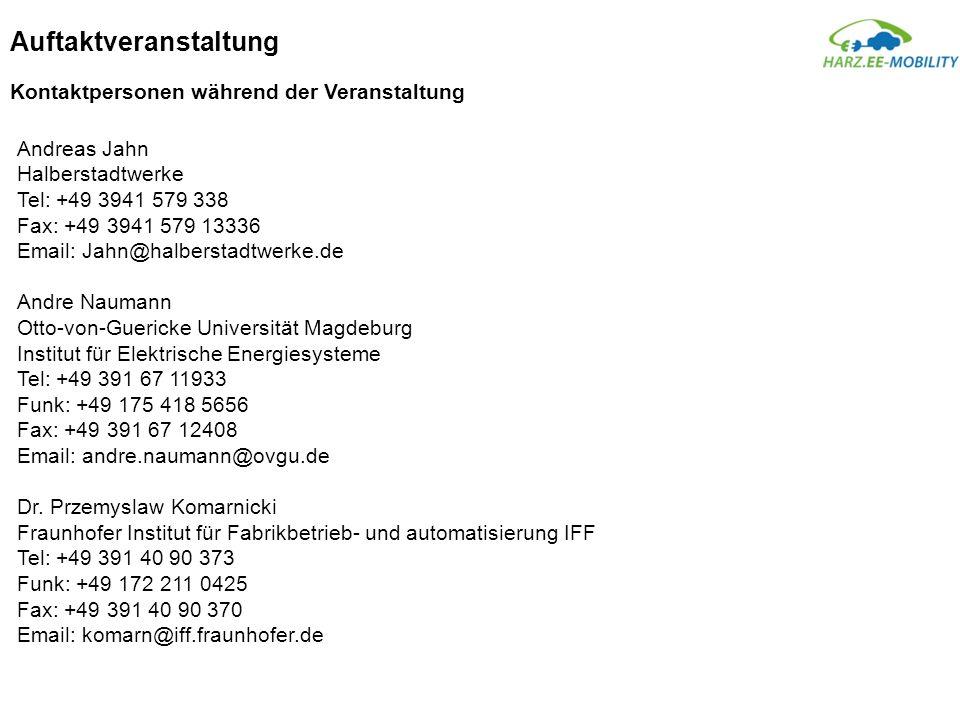 Auftaktveranstaltung Kontaktpersonen während der Veranstaltung Andreas Jahn Halberstadtwerke Tel: +49 3941 579 338 Fax: +49 3941 579 13336 Email: Jahn@halberstadtwerke.de Andre Naumann Otto-von-Guericke Universität Magdeburg Institut für Elektrische Energiesysteme Tel: +49 391 67 11933 Funk: +49 175 418 5656 Fax: +49 391 67 12408 Email: andre.naumann@ovgu.de Dr.