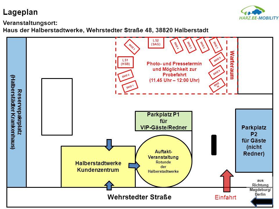 Lageplan Veranstaltungsort: Haus der Halberstadtwerke, Wehrstedter Straße 48, 38820 Halberstadt Wehrstedter Straße Halberstadtwerke Kundenzentrum Auftakt- Veranstaltung Rotunde der Halberstadtwerke Parkplatz P2 für Gäste (nicht Redner) Parkplatz P1 für VIP-Gäste/Redner Einfahrt aus Richtung Magdeburg/ Berlin Photo- und Pressetermin und Möglichkeit zur Probefahrt (11.45 Uhr – 12:00 Uhr) LS1 (HSB) LS2 (SAG) EKfZ 4 EKfZ 5EKfZ 6EKfZ 7 EKfZ 8 EKfZ 1 EKfZ 2 EKfZ 3 EKfZ 9 EKfZ 10 Reservepakrplatz (Halberstädter Krankenhaus) Warteraum