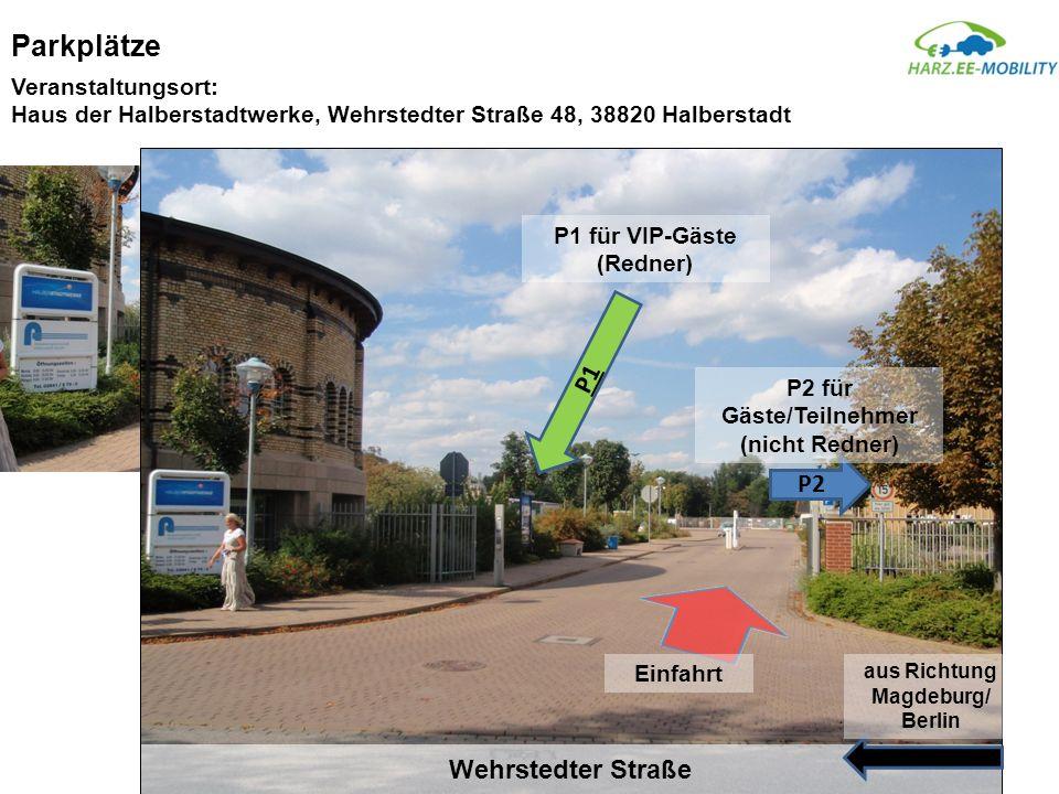 Parkplätze Wehrstedter Straße aus Richtung Magdeburg/ Berlin P2 P2 für Gäste/Teilnehmer (nicht Redner) P1 P1 für VIP-Gäste (Redner) Einfahrt Veranstaltungsort: Haus der Halberstadtwerke, Wehrstedter Straße 48, 38820 Halberstadt
