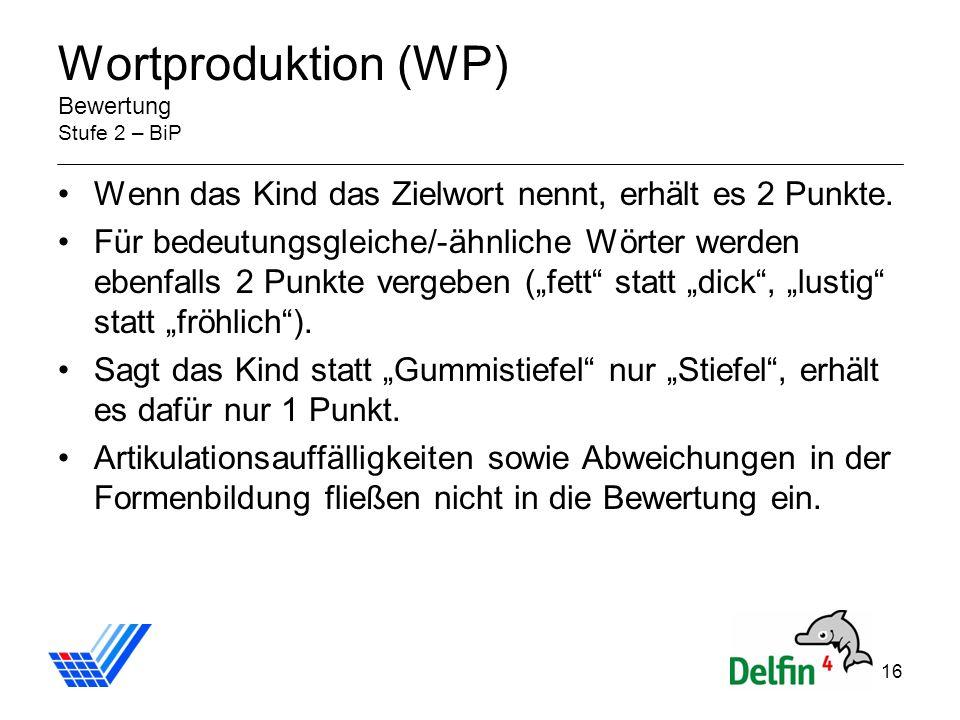 16 Wortproduktion (WP) Bewertung Stufe 2 – BiP Wenn das Kind das Zielwort nennt, erhält es 2 Punkte.