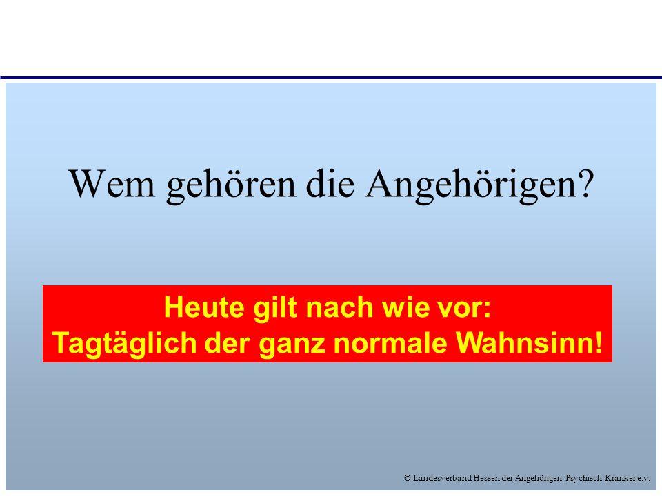 © Landesverband Hessen der Angehörigen Psychisch Kranker e.v. Wem gehören die Angehörigen? Wem wollen die Angehörigen gehören? Vielleicht irgendwann s