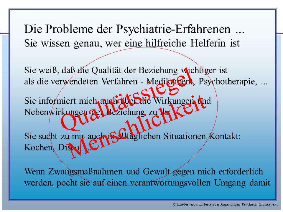 © Landesverband Hessen der Angehörigen Psychisch Kranker e.v. Die Probleme der Psychiatrie-Erfahrenen... Sie wissen genau, wer eine hilfreiche Helferi