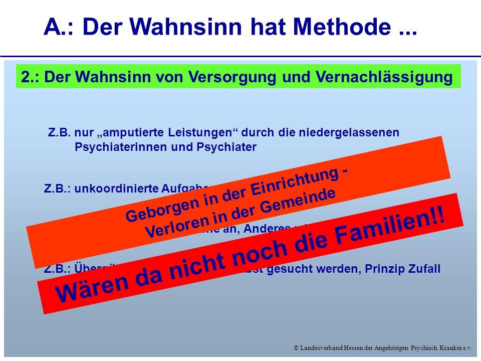 © Landesverband Hessen der Angehörigen Psychisch Kranker e.v. A.: Der Wahnsinn hat Methode... 2.: Der Wahnsinn von Versorgung und Vernachlässigung Z.B