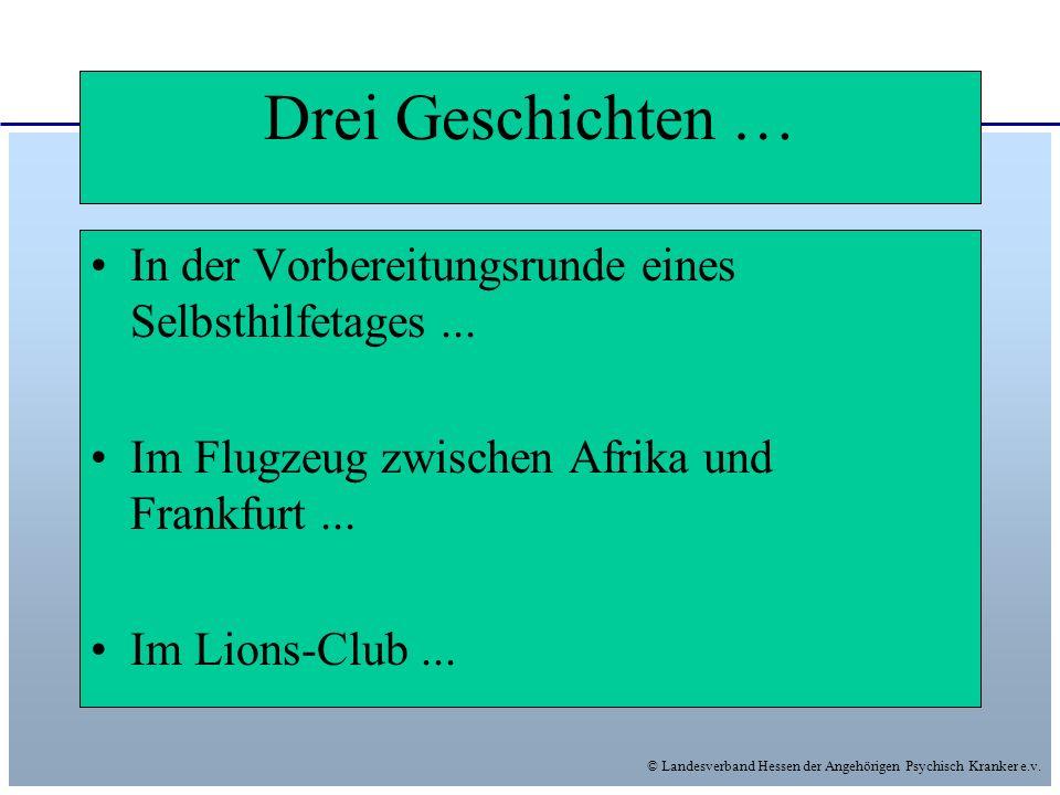 © Landesverband Hessen der Angehörigen Psychisch Kranker e.v. Drei Geschichten … In der Vorbereitungsrunde eines Selbsthilfetages... Im Flugzeug zwisc