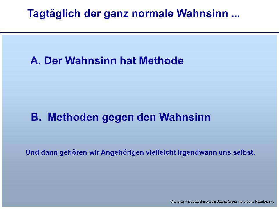 © Landesverband Hessen der Angehörigen Psychisch Kranker e.v. Tagtäglich der ganz normale Wahnsinn... A. Der Wahnsinn hat Methode B. Methoden gegen de