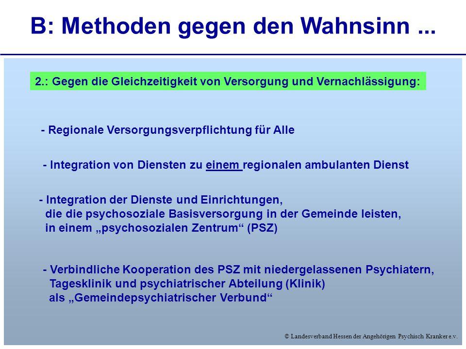 © Landesverband Hessen der Angehörigen Psychisch Kranker e.v. B: Methoden gegen den Wahnsinn... 2.: Gegen die Gleichzeitigkeit von Versorgung und Vern