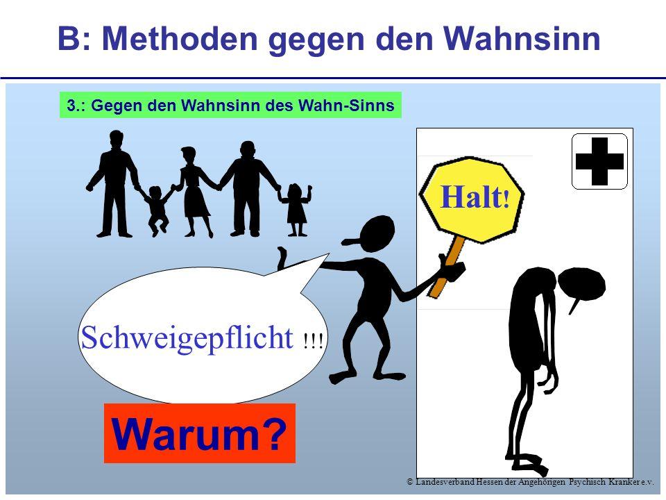 © Landesverband Hessen der Angehörigen Psychisch Kranker e.v. B: Methoden gegen den Wahnsinn Halt ! Schweigepflicht !!! Warum? 3.: Gegen den Wahnsinn