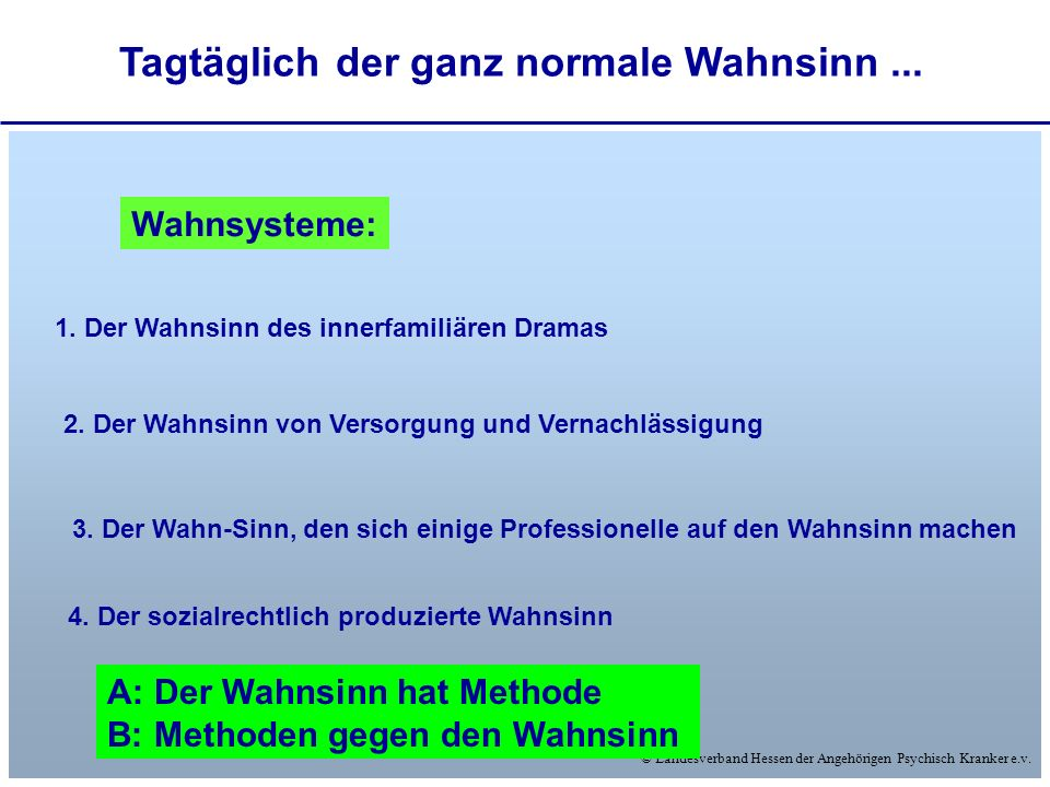© Landesverband Hessen der Angehörigen Psychisch Kranker e.v. Tagtäglich der ganz normale Wahnsinn... Wahnsysteme: 1. Der Wahnsinn des innerfamiliären