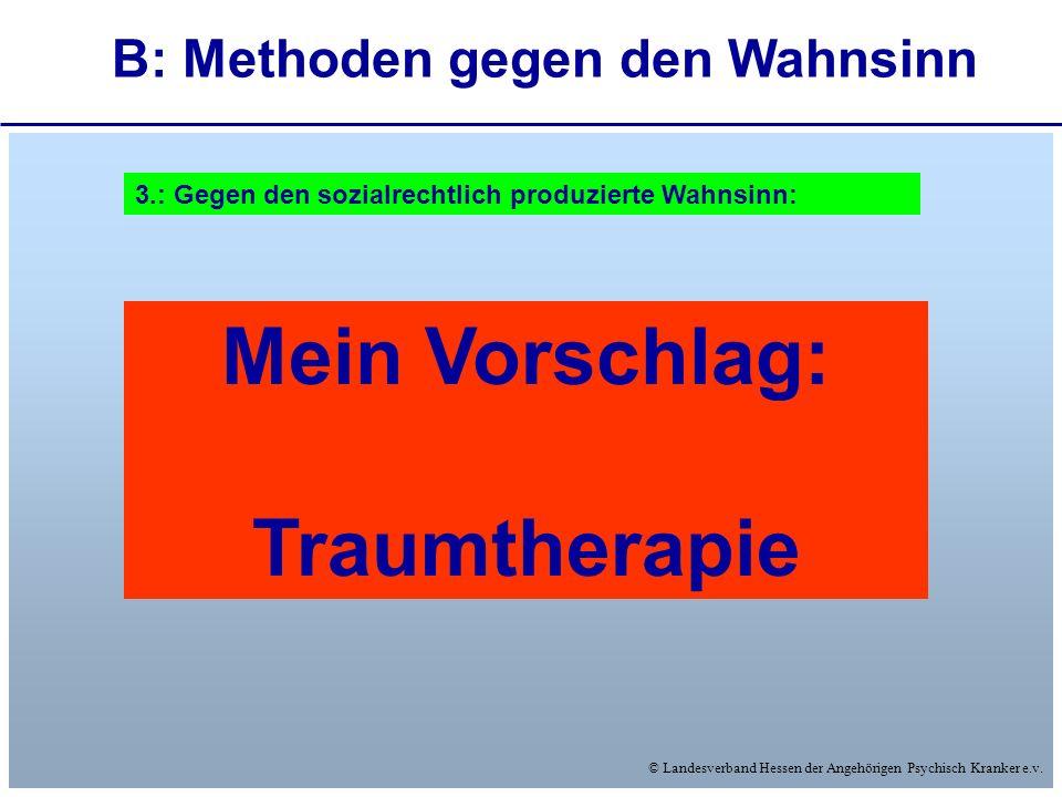 © Landesverband Hessen der Angehörigen Psychisch Kranker e.v. B: Methoden gegen den Wahnsinn 3.: Gegen den sozialrechtlich produzierte Wahnsinn: Mein