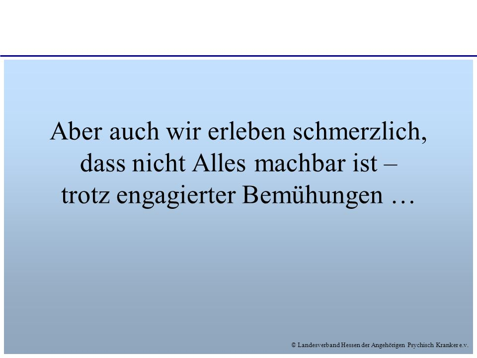 © Landesverband Hessen der Angehörigen Psychisch Kranker e.v. Aber auch wir erleben schmerzlich, dass nicht Alles machbar ist – trotz engagierter Bemü