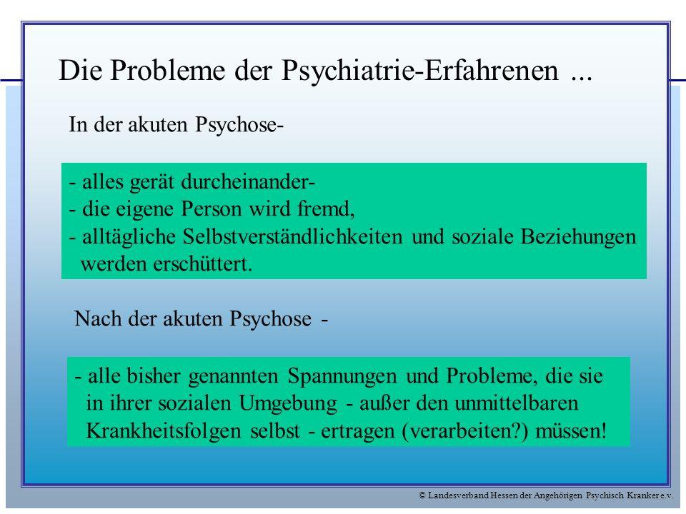 © Landesverband Hessen der Angehörigen Psychisch Kranker e.v. Die Probleme der Psychiatrie-Erfahrenen... In der akuten Psychose- - alles gerät durchei